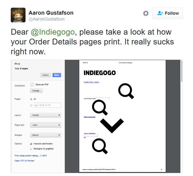 "A screenshot of a tweet by Aaron Gustafson saying ""Dear @Indiegogo, please take a look at how your Order Details pages print. It really sucks right now."", along with a screenshot of the IndieGoGo page in question in print preview, with huge icons and various form elements littering the page, without any content to be seen."